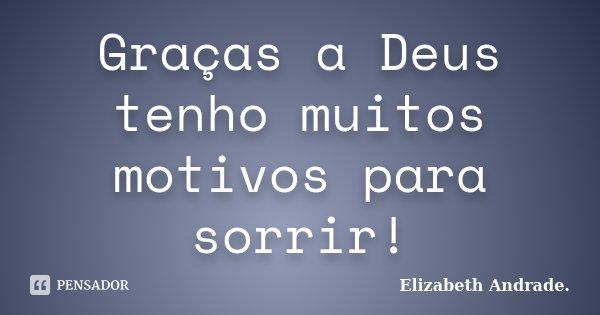 Graças a Deus tenho muitos motivos para sorrir!... Frase de Elizabeth Andrade..