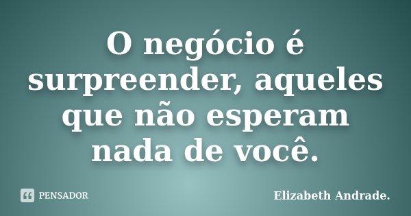 O negócio é surpreender, aqueles que não esperam nada de você.... Frase de Elizabeth Andrade..