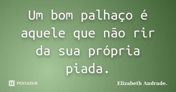 Um bom palhaço é aquele que não rir da sua própria piada.... Frase de Elizabeth Andrade..
