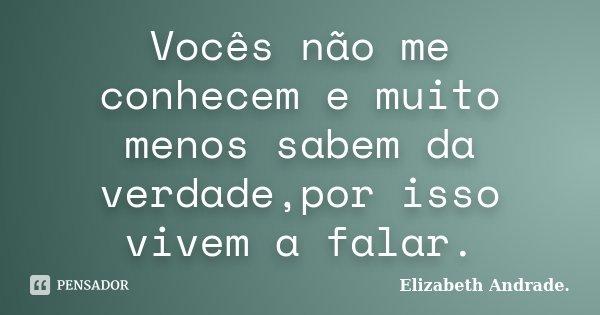 Vocês não me conhecem e muito menos sabem da verdade,por isso vivem a falar.... Frase de Elizabeth Andrade..