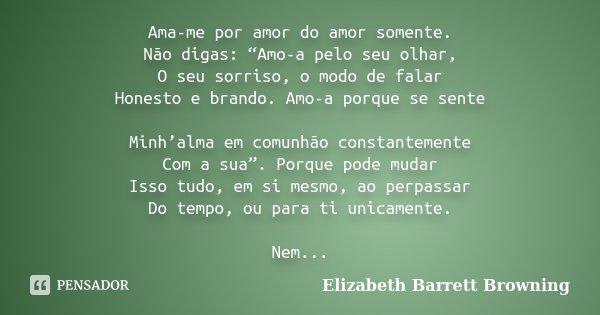 """Ama-me por amor do amor somente. Não digas: """"Amo-a pelo seu olhar, O seu sorriso, o modo de falar Honesto e brando. Amo-a porque se sente Minh'alma em comunhão ... Frase de Elizabeth Barrett Browning."""