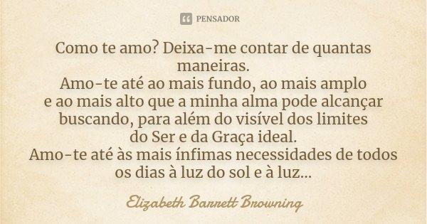 Como te amo? Deixa-me contar de quantas maneiras. Amo-te até ao mais fundo, ao mais amplo e ao mais alto que a minha alma pode alcançar buscando, para além do v... Frase de Elizabeth Barrett Browning.