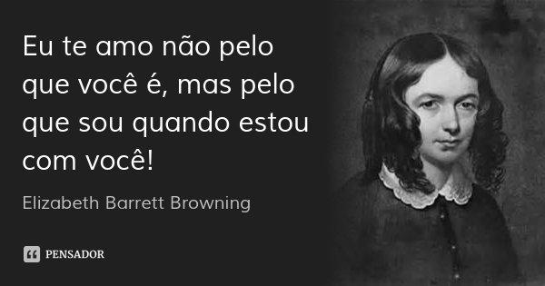 Eu te amo não pelo que você é, mas pelo que sou quando estou com você!... Frase de Elizabeth Barrett Browning.