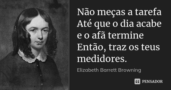 Não meças a tarefa Até que o dia acabe e o afã termine Então, traz os teus medidores.... Frase de Elizabeth Barrett Browning.