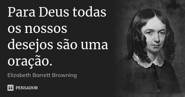 Para Deus todas os nossos desejos são uma oração.... Frase de Elizabeth Barrett Browning.