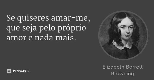 Se quiseres amar-me, que seja pelo próprio amor e nada mais.... Frase de Elizabeth Barrett Browning.