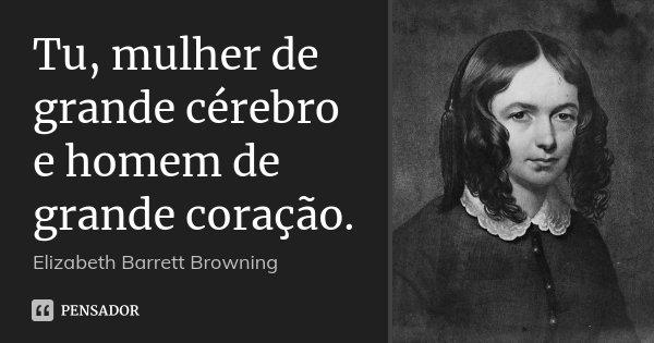 Tu, mulher de grande cérebro e homem de grande coração.... Frase de Elizabeth Barrett Browning.