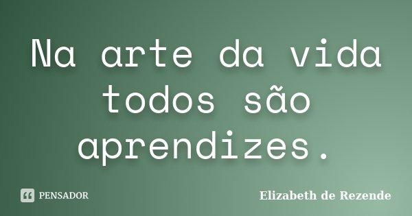 Na arte da vida todos são aprendizes.... Frase de Elizabeth de Rezende.