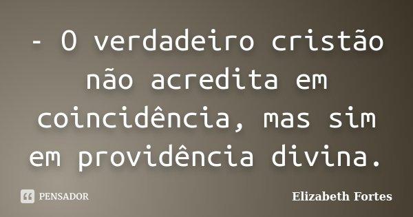 - O verdadeiro cristão não acredita em coincidência, mas sim em providência divina.... Frase de Elizabeth Fortes.
