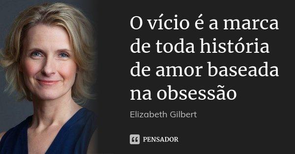O vício é a marca de toda história de amor baseada na obsessão... Frase de Elizabeth Gilbert.