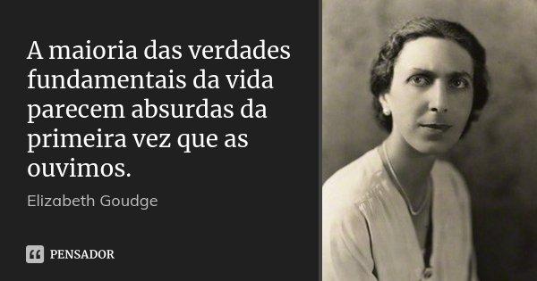 A maioria das verdades fundamentais da vida parecem absurdas da primeira vez que as ouvimos.... Frase de Elizabeth Goudge.