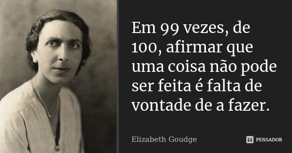 Em 99 vezes, de 100, afirmar que uma coisa não pode ser feita é falta de vontade de a fazer.... Frase de Elizabeth Goudge.
