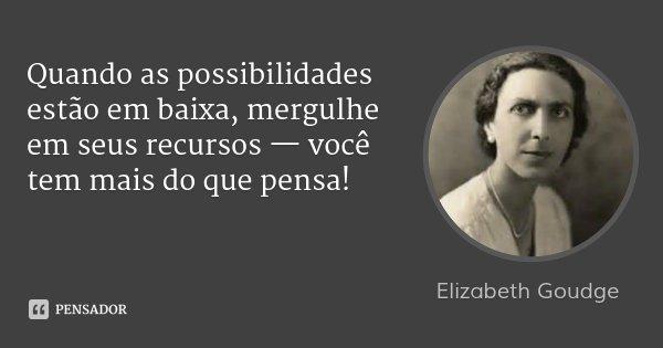 Quando as possibilidades estão em baixa, mergulhe em seus recursos — você tem mais do que pensa!... Frase de Elizabeth Goudge.