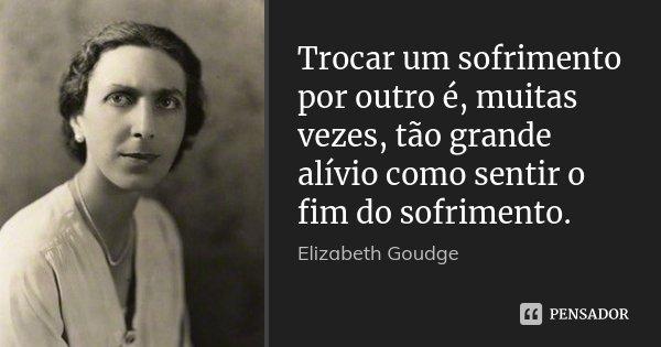 Trocar um sofrimento por outro é, muitas vezes, tão grande alívio como sentir o fim do sofrimento.... Frase de Elizabeth Goudge.