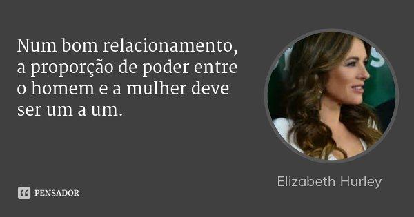 Num bom relacionamento, a proporção de poder entre o homem e a mulher deve ser um a um.... Frase de Elizabeth Hurley.