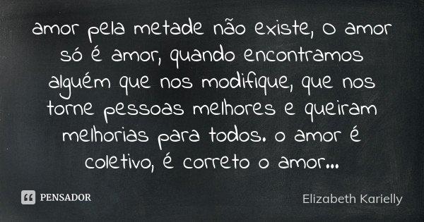 O Amor Só é Lindo Quando Encontramos Alguém Que Nos: Amor Pela Metade Não Existe, O Amor Só... Elizabeth Karielly