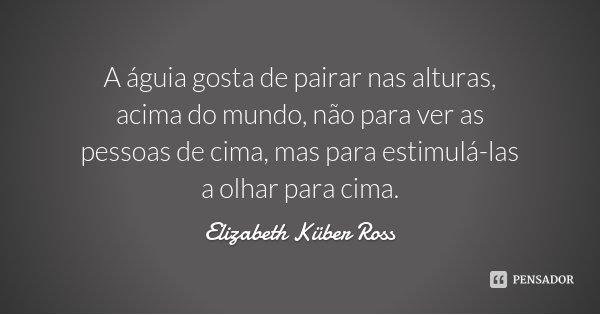 A águia gosta de pairar nas alturas, acima do mundo, não para ver as pessoas de cima, mas para estimulá-las a olhar para cima.... Frase de Elizabeth Küber Ross.