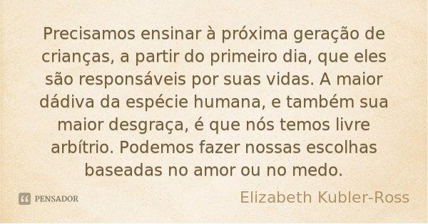 Precisamos ensinar à próxima geração de crianças, a partir do primeiro dia, que eles são responsáveis por suas vidas. A maior dádiva da espécie humana, e também... Frase de Elizabeth Kubler-Ross.