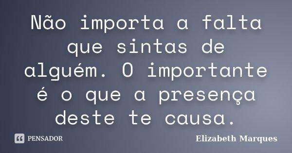 Não importa a falta que sintas de alguém. O importante é o que a presença deste te causa.... Frase de Elizabeth Marques.