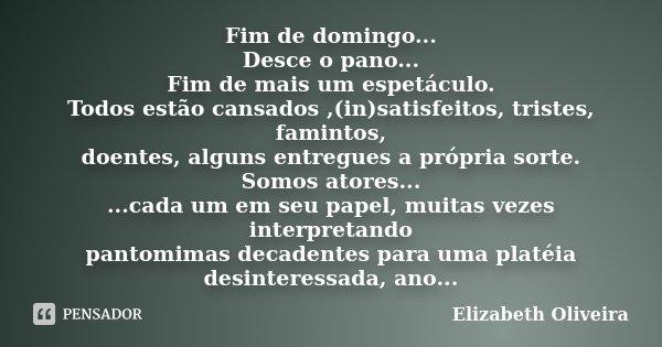 Fim de domingo... Desce o pano... Fim de mais um espetáculo. Todos estão cansados ,(in)satisfeitos, tristes, famintos, doentes, alguns entregues a própria sorte... Frase de Elizabeth Oliveira.