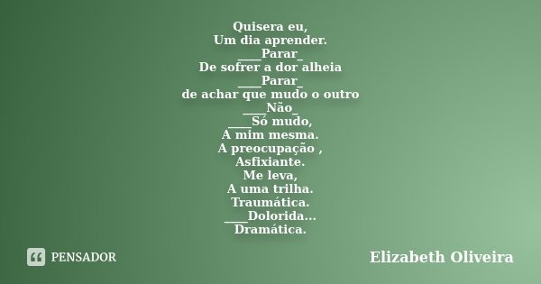 Quisera eu, Um dia aprender. ____Parar_ De sofrer a dor alheia ____Parar_ de achar que mudo o outro ____Não_ ____Só mudo, A mim mesma. A preocupação , Asfixiant... Frase de Elizabeth Oliveira.