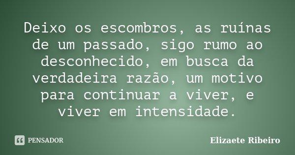 Deixo os escombros, as ruínas de um passado, sigo rumo ao desconhecido, em busca da verdadeira razão, um motivo para continuar a viver, e viver em intensidade.... Frase de Elizaete Ribeiro.
