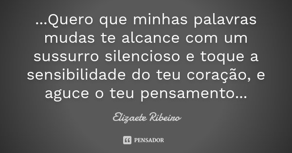 ...Quero que minhas palavras mudas te alcance com um sussurro silencioso e toque a sensibilidade do teu coração, e aguce o teu pensamento...... Frase de Elizaete Ribeiro.