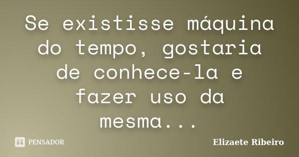 Se existisse máquina do tempo, gostaria de conhece-la e fazer uso da mesma...... Frase de Elizaete Ribeiro.