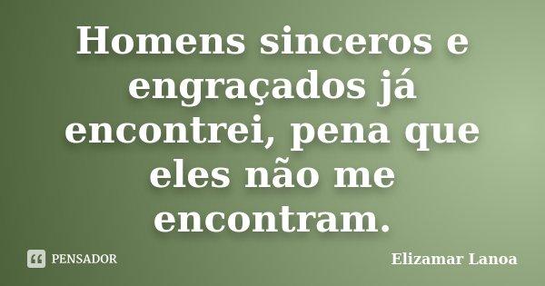 Homens sinceros e engraçados já encontrei, pena que eles não me encontram.... Frase de Elizamar Lanoa.