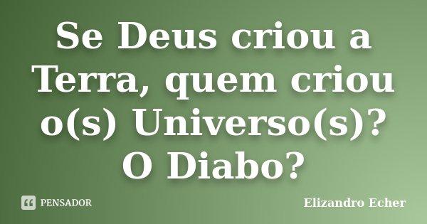Se Deus criou a Terra, quem criou o(s) Universo(s)? O Diabo?... Frase de Elizandro Echer.