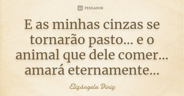 E as minhas cinzas se tornarão pasto... e o animal que dele comer... amará eternamente...... Frase de Elizângela Diniz.