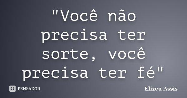 """""""Você não precisa ter sorte, você precisa ter fé""""... Frase de Elizeu Assis."""