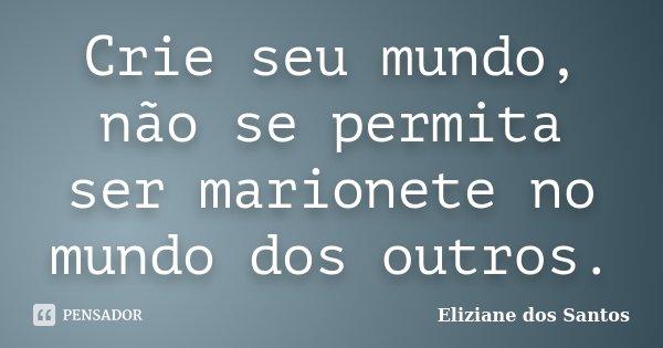 Crie seu mundo, não se permita ser marionete no mundo dos outros.... Frase de Eliziane dos Santos.