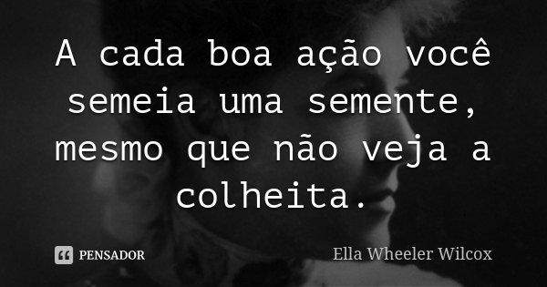 A cada boa ação você semeia uma semente, mesmo que não veja a colheita.... Frase de Ella Wheeler Wilcox.