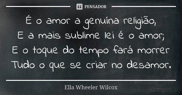 É o amor a genuína religião, E a mais sublime lei é o amor; E o toque do tempo fará morrer Tudo o que se criar no desamor.... Frase de Ella Wheeler Wilcox.