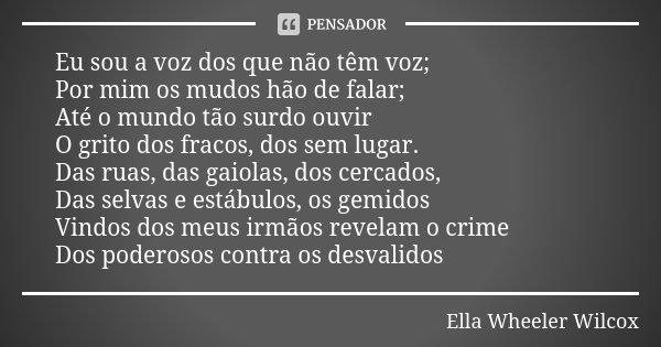 Eu sou a voz dos que não têm voz; Por mim os mudos hão de falar; Até o mundo tão surdo ouvir O grito dos fracos, dos sem lugar. Das ruas, das gaiolas, dos cerca... Frase de Ella Wheeler Wilcox.