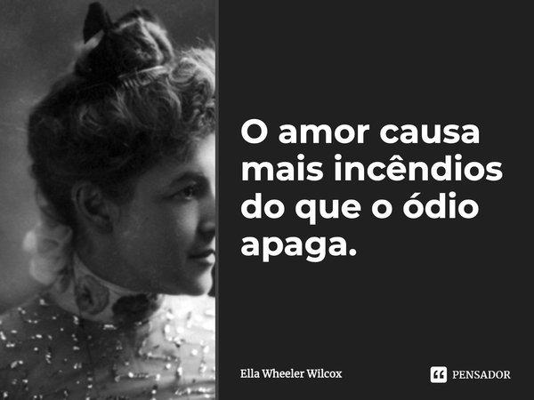 O amor causa mais incêndios do que o ódio apaga.... Frase de Ella Wheeler Wilcox.