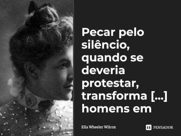 Pecar pelo silêncio, quando se deveria protestar, transforma homens em covardes.... Frase de Ella Wheeler Wilcox.