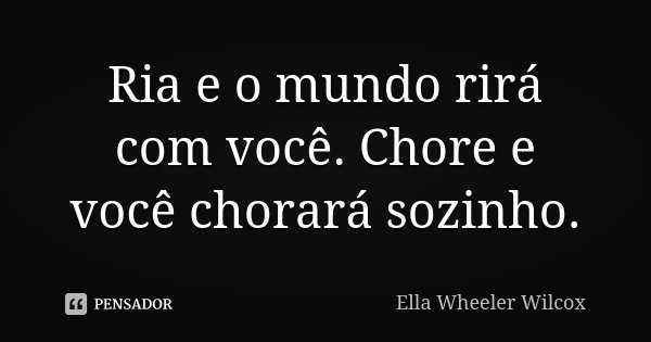 Ria e o mundo rirá com você. Chore e você chorará sozinho.... Frase de Ella Wheeler Wilcox.