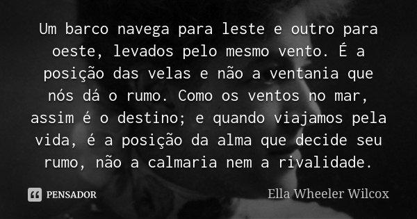 Um barco navega para leste e outro para oeste, levados pelo mesmo vento. É a posição das velas e não a ventania que nós dá o rumo. Como os ventos no mar, assim ... Frase de Ella Wheeler Wilcox.