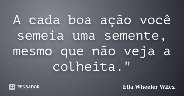 """A cada boa ação você semeia uma semente, mesmo que não veja a colheita.""""... Frase de Ella Wheeler Wilcx."""