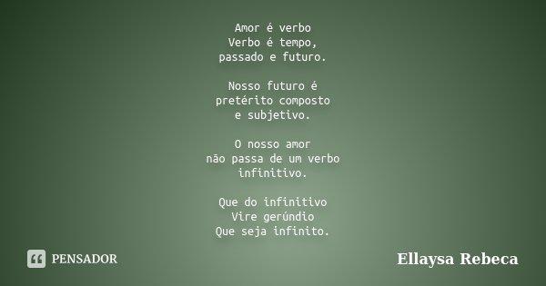 Amor é verbo Verbo é tempo, passado e futuro. Nosso futuro é pretérito composto e subjetivo. O nosso amor não passa de um verbo infinitivo. Que do infinitivo Vi... Frase de Ellaysa Rebeca.