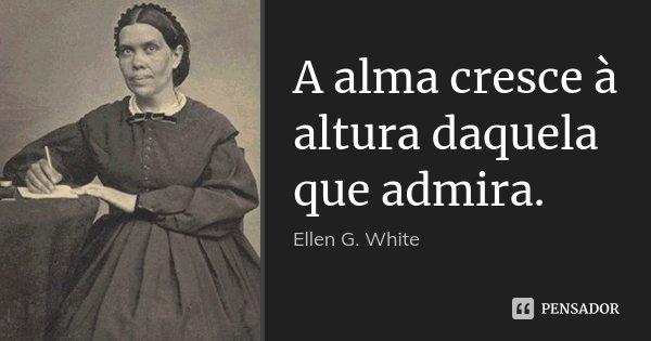 A alma cresce à altura daquela que admira.... Frase de Ellen G. White.