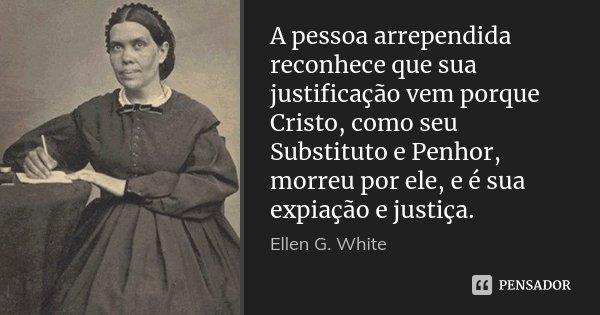 A pessoa arrependida reconhece que sua justificação vem porque Cristo, como seu Substituto e Penhor, morreu por ele, e é sua expiação e justiça.... Frase de Ellen G. White.