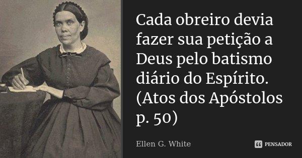 """""""Cada obreiro devia fazer sua petição a Deus pelo batismo diário do Espírito."""" (Atos dos Apóstolos p. 50)... Frase de Ellen G. White."""