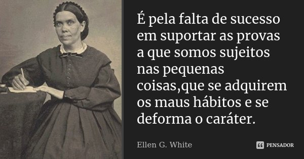 É pela falta de sucesso em suportar as provas a que somos sujeitos nas pequenas coisas,que se adquirem os maus hábitos e se deforma o caráter.... Frase de Ellen G. White.