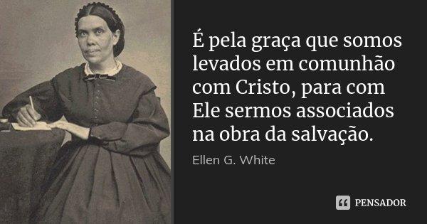É pela graça que somos levados em comunhão com Cristo, para com Ele sermos associados na obra da salvação.... Frase de Ellen G. White.