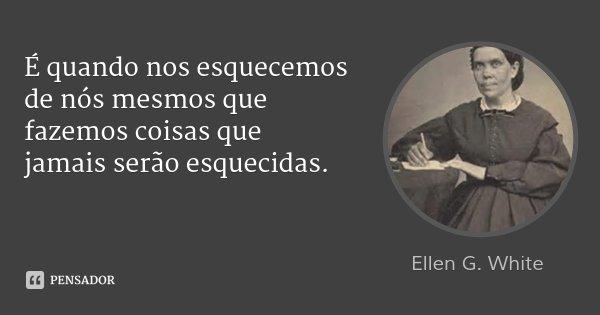 É quando nos esquecemos de nós mesmos que fazemos coisas que jamais serão esquecidas.... Frase de Ellen G. White.
