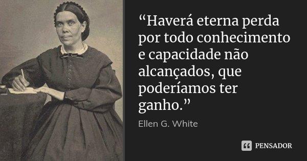 """""""Haverá eterna perda por todo conhecimento e capacidade não alcançados, que poderíamos ter ganho.""""... Frase de Ellen G. White."""