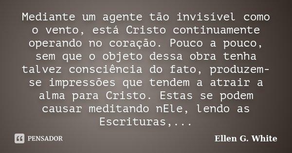 """""""Mediante um agente tão invisível como o vento, está Cristo continuamente operando no coração. Pouco a pouco, sem que o objeto dessa obra tenha talvez consciênc... Frase de Ellen G. White."""